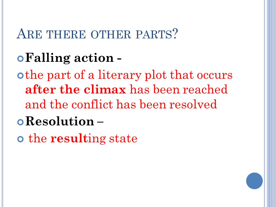 A RE THERE OTHER PARTS ? Falling action - the part of a literary plot that occurs after the climax has been reached and the conflict has been resolved