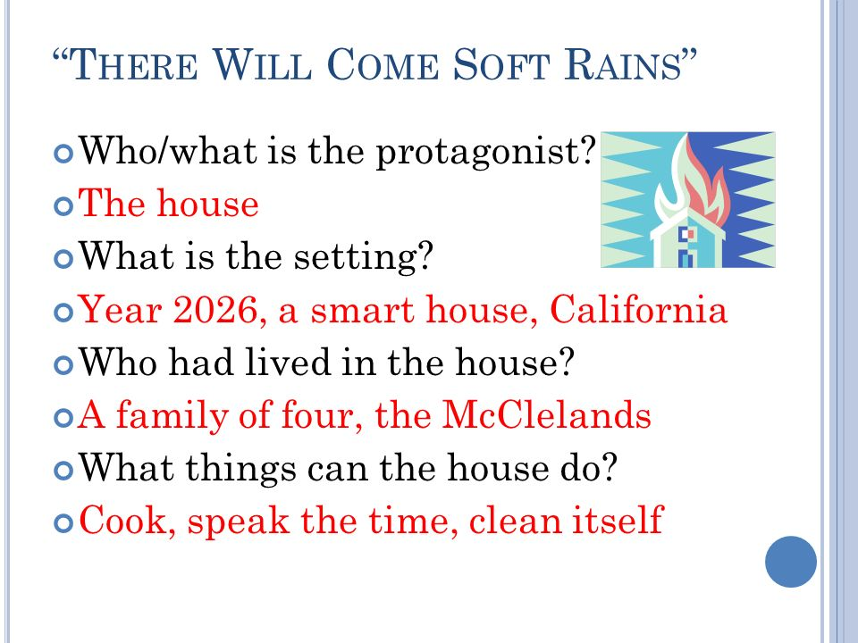 T HERE W ILL C OME S OFT R AINS Who/what is the protagonist? The house What is the setting? Year 2026, a smart house, California Who had lived in the