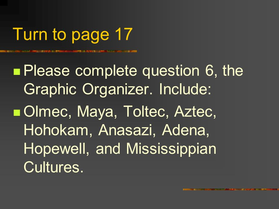 Turn to page 17 Please complete question 6, the Graphic Organizer. Include: Olmec, Maya, Toltec, Aztec, Hohokam, Anasazi, Adena, Hopewell, and Mississ