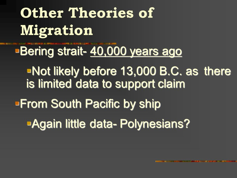 Other Theories of Migration Bering strait- 40,000 years ago Bering strait- 40,000 years ago Not likely before 13,000 B.C. as there is limited data to
