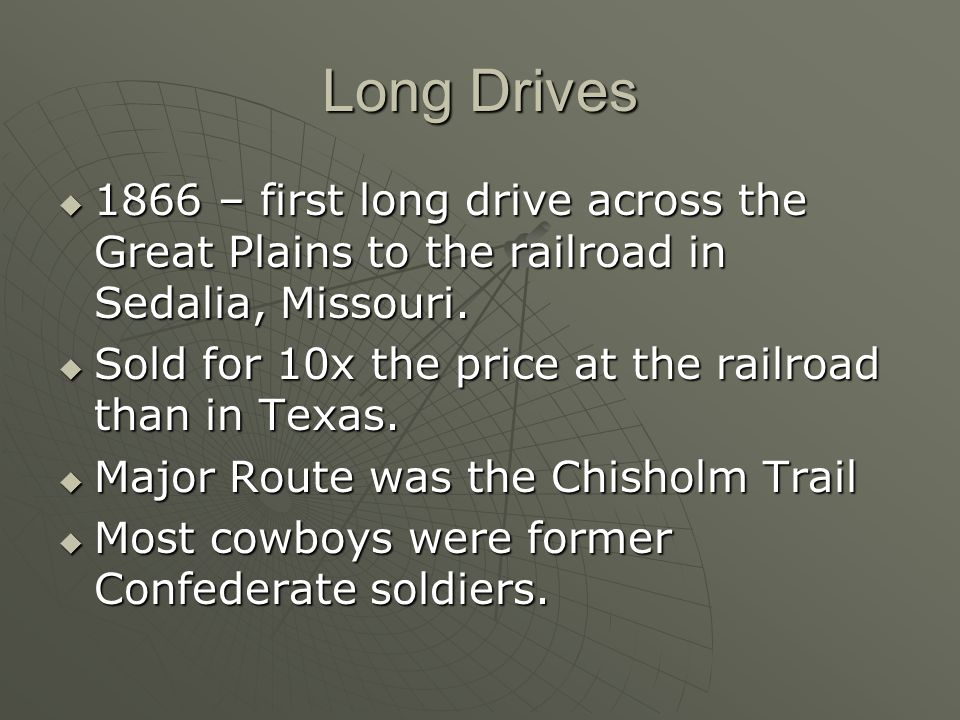 Long Drives 1866 – first long drive across the Great Plains to the railroad in Sedalia, Missouri. 1866 – first long drive across the Great Plains to t