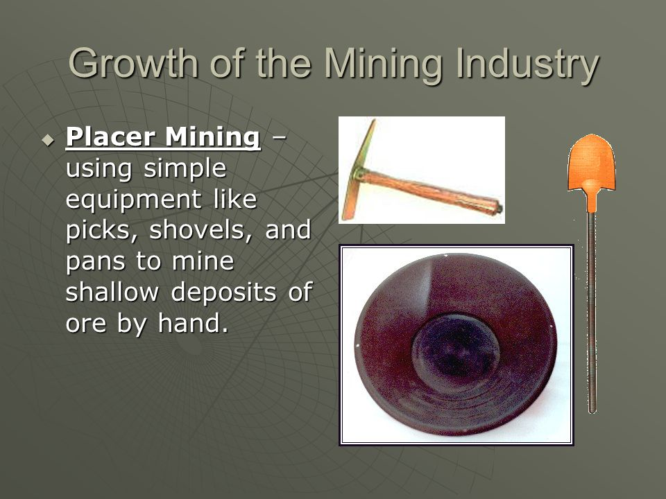 Growth of the Mining Industry Placer Mining – using simple equipment like picks, shovels, and pans to mine shallow deposits of ore by hand. Placer Min