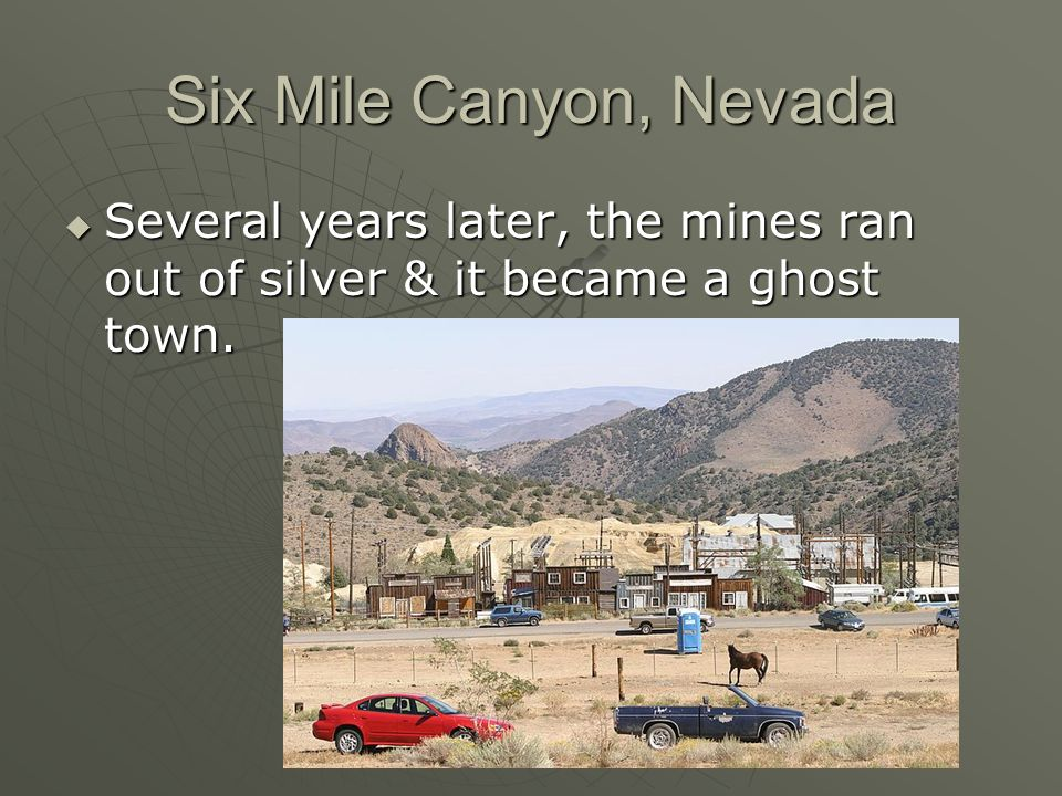 Six Mile Canyon, Nevada Several years later, the mines ran out of silver & it became a ghost town. Several years later, the mines ran out of silver &