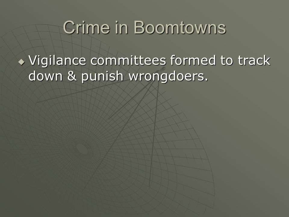 Crime in Boomtowns Vigilance committees formed to track down & punish wrongdoers. Vigilance committees formed to track down & punish wrongdoers.