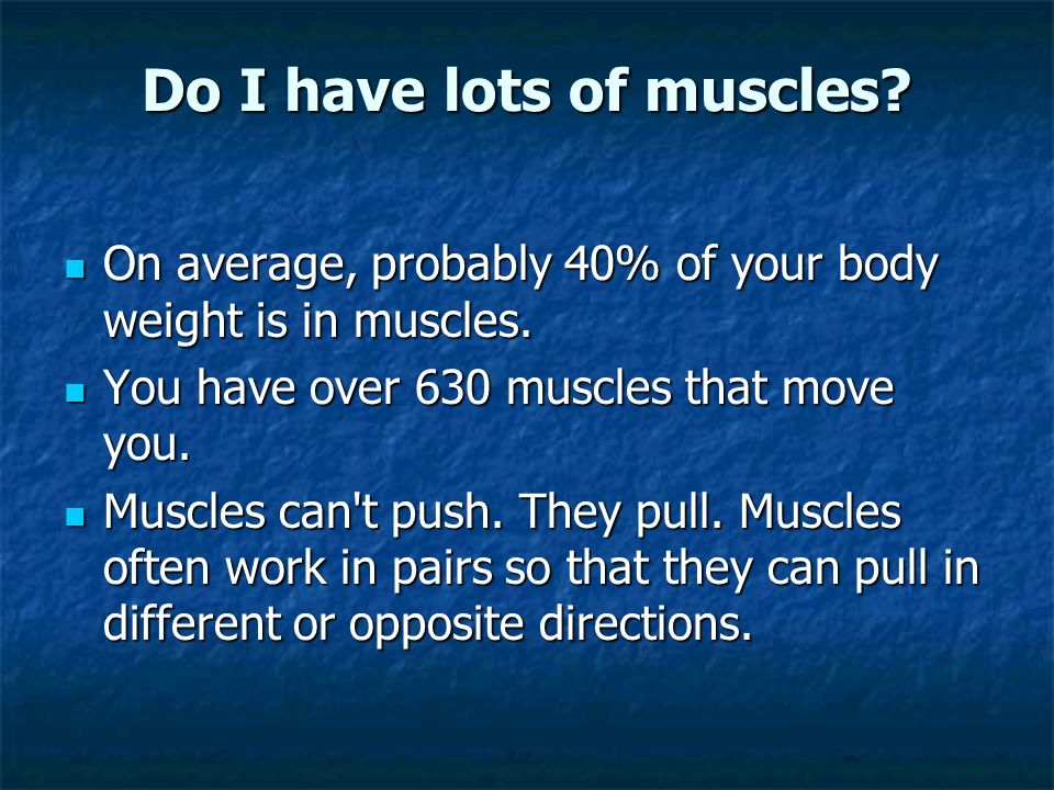 Do I have lots of muscles.On average, probably 40% of your body weight is in muscles.