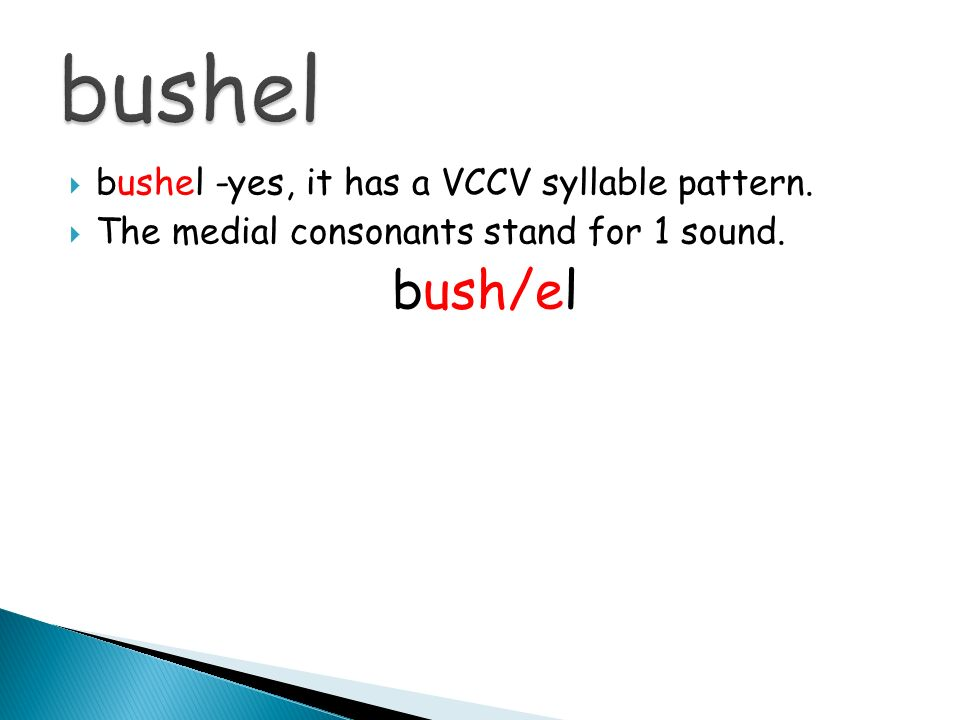 bushel -yes, it has a VCCV syllable pattern. The medial consonants stand for 1 sound. bush/el