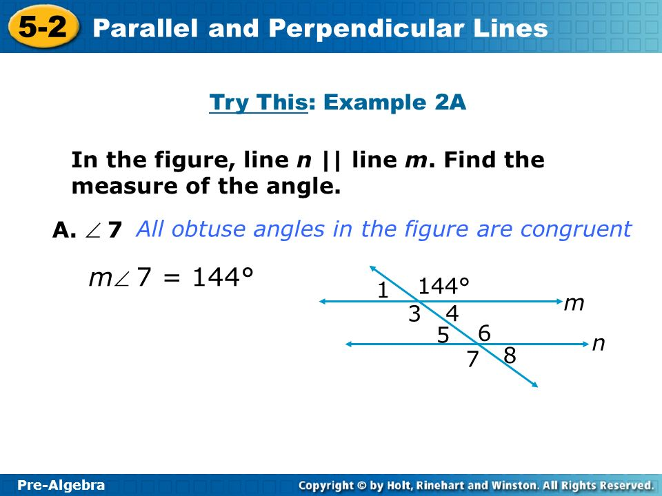 Pre-Algebra 5-2 Parallel and Perpendicular Lines In the figure, line n || line m. Find the measure of the angle. Try This: Example 2A A. 7 m 7 = 144°