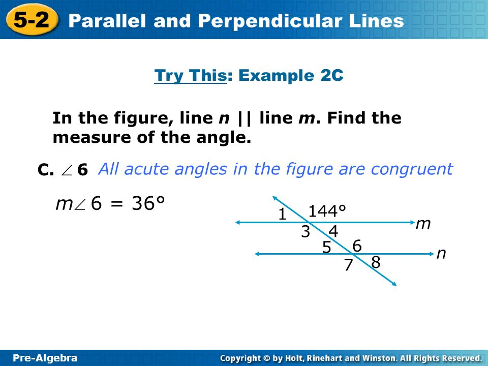 Pre-Algebra 5-2 Parallel and Perpendicular Lines All acute angles in the figure are congruent C. 6 m 6 = 36° 1 144° 3 4 5 6 7 8 m n In the figure, lin