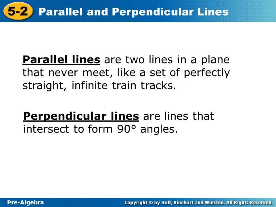 Pre-Algebra 5-2 Parallel and Perpendicular Lines Parallel lines are two lines in a plane that never meet, like a set of perfectly straight, infinite t