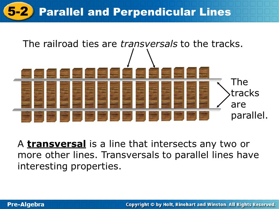 Pre-Algebra 5-2 Parallel and Perpendicular Lines The railroad ties are transversals to the tracks. A transversal is a line that intersects any two or