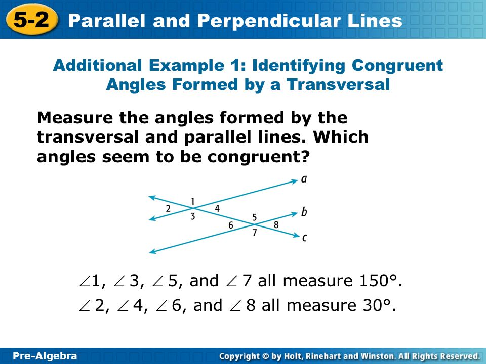 Pre-Algebra 5-2 Parallel and Perpendicular Lines Additional Example 1 Continued Angles marked in blue appear to be congruent to each other, and angles marked in red appear to be congruent to each other.