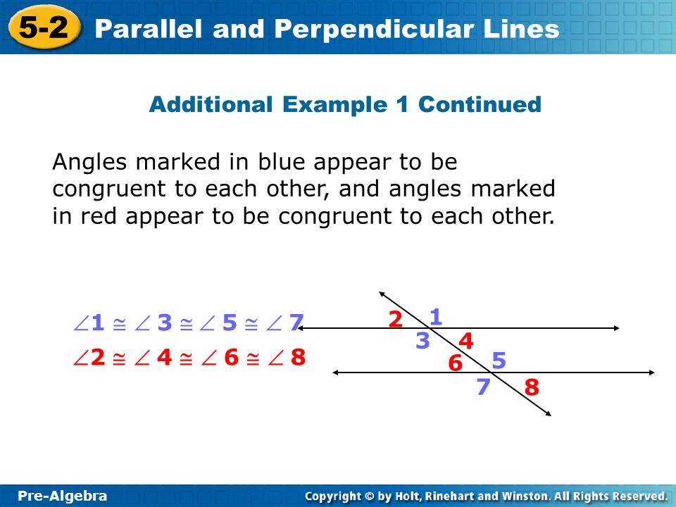 Pre-Algebra 5-2 Parallel and Perpendicular Lines Additional Example 1 Continued Angles marked in blue appear to be congruent to each other, and angles