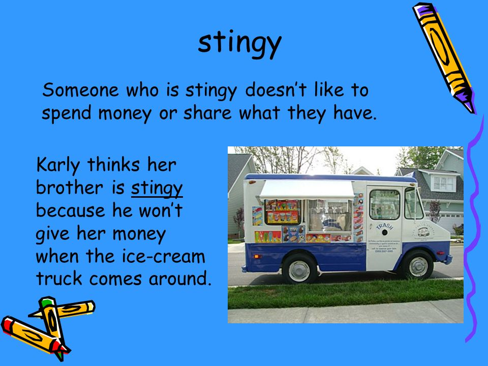 Someone who is stingy doesnt like to spend money or share what they have. Karly thinks her brother is stingy because he wont give her money when the i