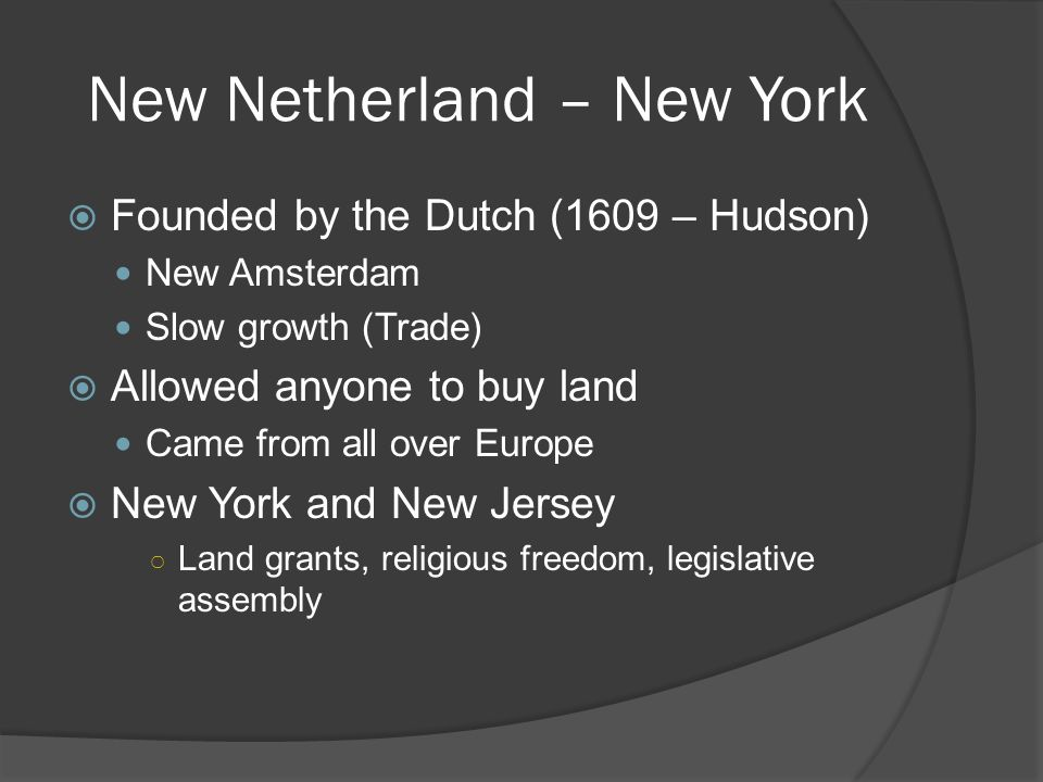 New Netherland – New York Founded by the Dutch (1609 – Hudson) New Amsterdam Slow growth (Trade) Allowed anyone to buy land Came from all over Europe