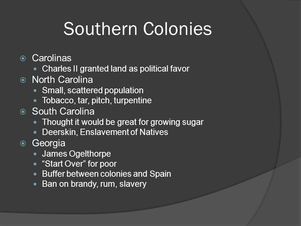 Southern Colonies Carolinas Charles II granted land as political favor North Carolina Small, scattered population Tobacco, tar, pitch, turpentine South Carolina Thought it would be great for growing sugar Deerskin, Enslavement of Natives Georgia James Ogelthorpe Start Over for poor Buffer between colonies and Spain Ban on brandy, rum, slavery