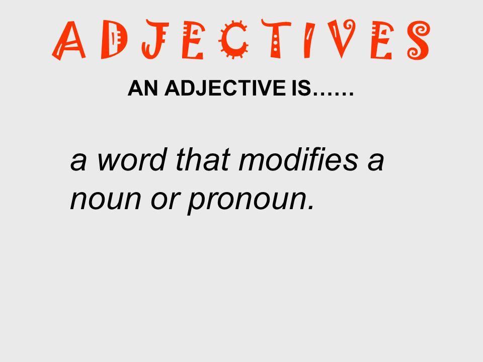 A D J E C T I V E S AN ADJECTIVE IS…… a word that modifies a noun or pronoun.