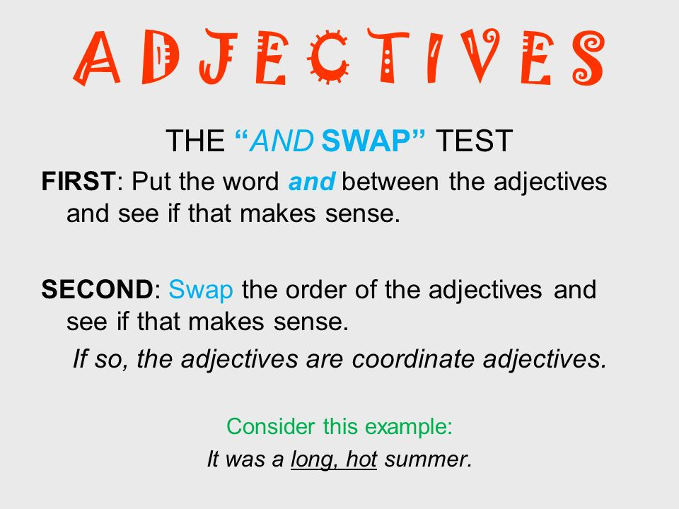 A D J E C T I V E S THE AND SWAP TEST FIRST: Put the word and between the adjectives and see if that makes sense. SECOND: Swap the order of the adject