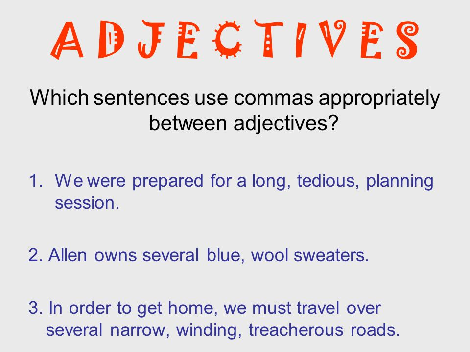 A D J E C T I V E S Which sentences use commas appropriately between adjectives? 1.We were prepared for a long, tedious, planning session. 2. Allen ow