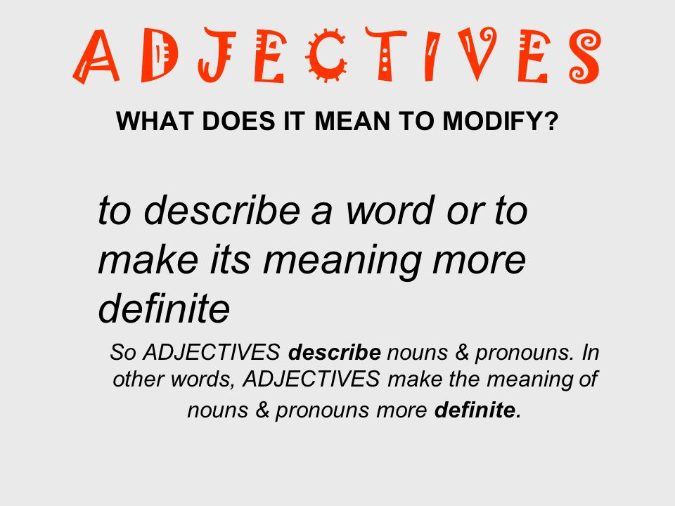 A D J E C T I V E S WHAT DOES IT MEAN TO MODIFY? to describe a word or to make its meaning more definite So ADJECTIVES describe nouns & pronouns. In o