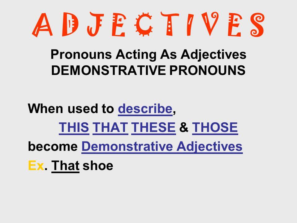 A D J E C T I V E S Pronouns Acting As Adjectives INDEFINITE PRONOUNS When used to describe, Indefinite Pronouns become Indefinite Adjectives.