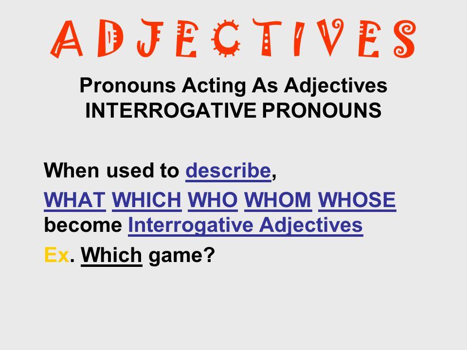 A D J E C T I V E S Pronouns Acting As Adjectives INTERROGATIVE PRONOUNS When used to describe, WHAT WHICH WHO WHOM WHOSE become Interrogative Adjecti