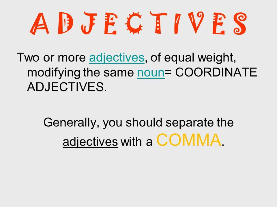 A D J E C T I V E S Two or more adjectives, of equal weight, modifying the same noun= COORDINATE ADJECTIVES.adjectivesnoun Generally, you should separ