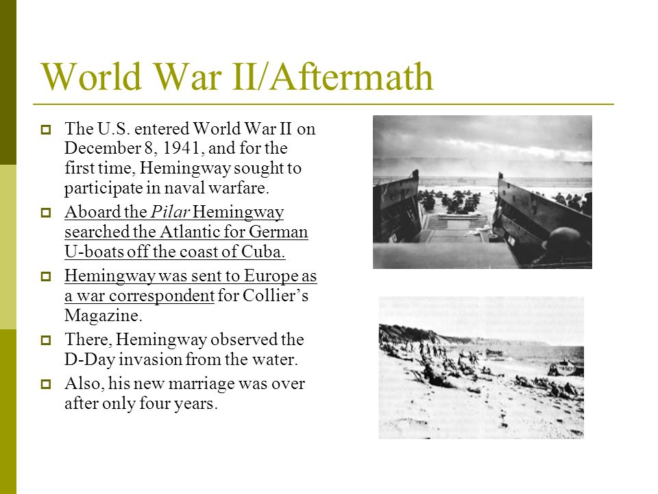 World War II/Aftermath The U.S. entered World War II on December 8, 1941, and for the first time, Hemingway sought to participate in naval warfare. Ab