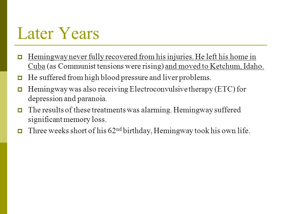 Later Years Hemingway never fully recovered from his injuries. He left his home in Cuba (as Communist tensions were rising) and moved to Ketchum, Idah