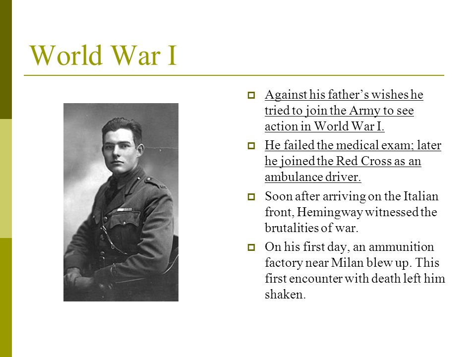 World War I Against his fathers wishes he tried to join the Army to see action in World War I. He failed the medical exam; later he joined the Red Cro