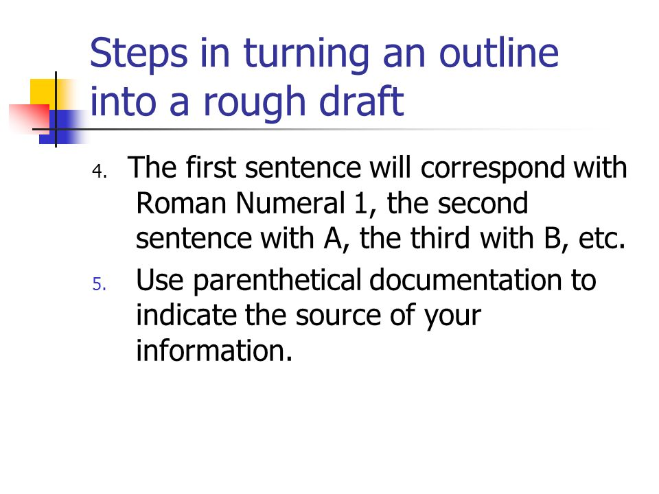 Steps in turning an outline into a rough draft 4. The first sentence will correspond with Roman Numeral 1, the second sentence with A, the third with