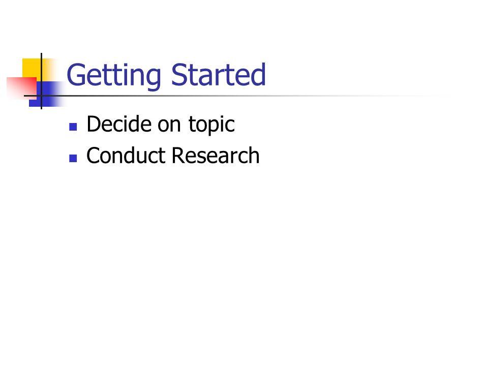 Getting Started Decide on topic Conduct Research