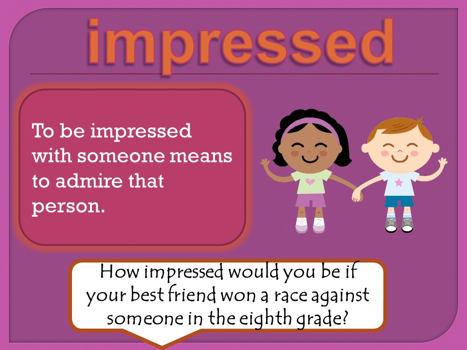 To be impressed with someone means to admire that person. How impressed would you be if your best friend won a race against someone in the eighth grad