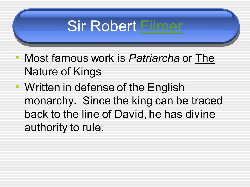 Sir Robert FilmerFilmer Most famous work is Patriarcha or The Nature of Kings Written in defense of the English monarchy.