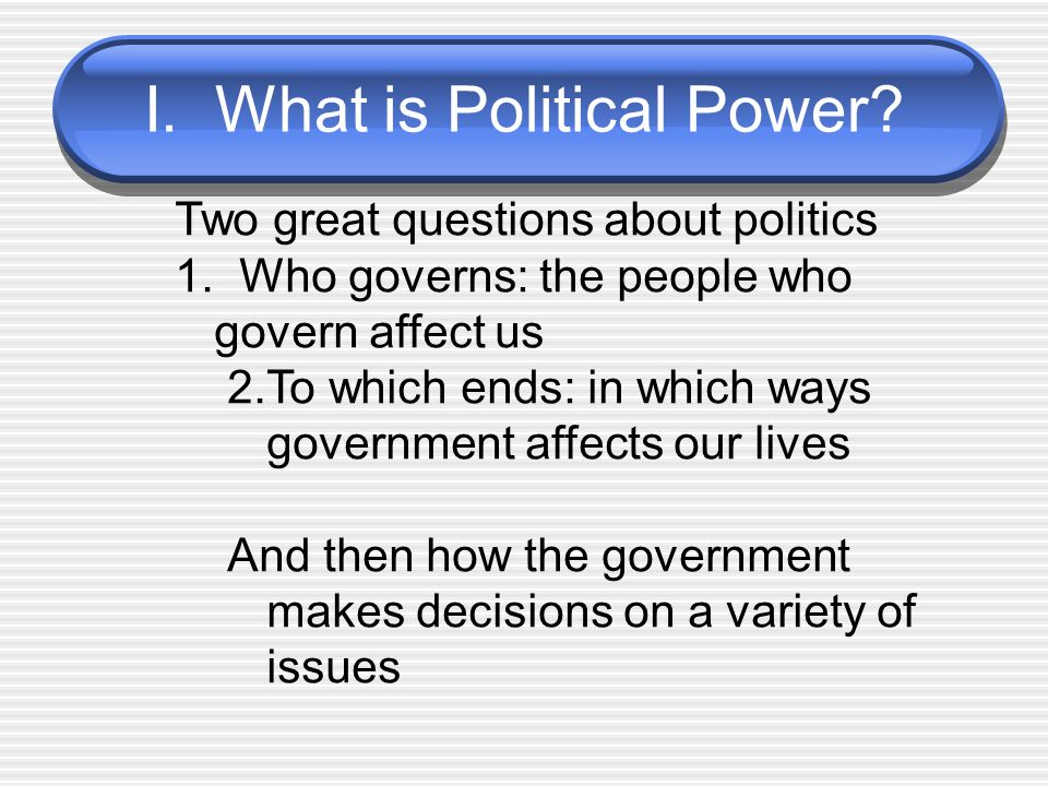 I.What is Political Power. Two great questions about politics 1.