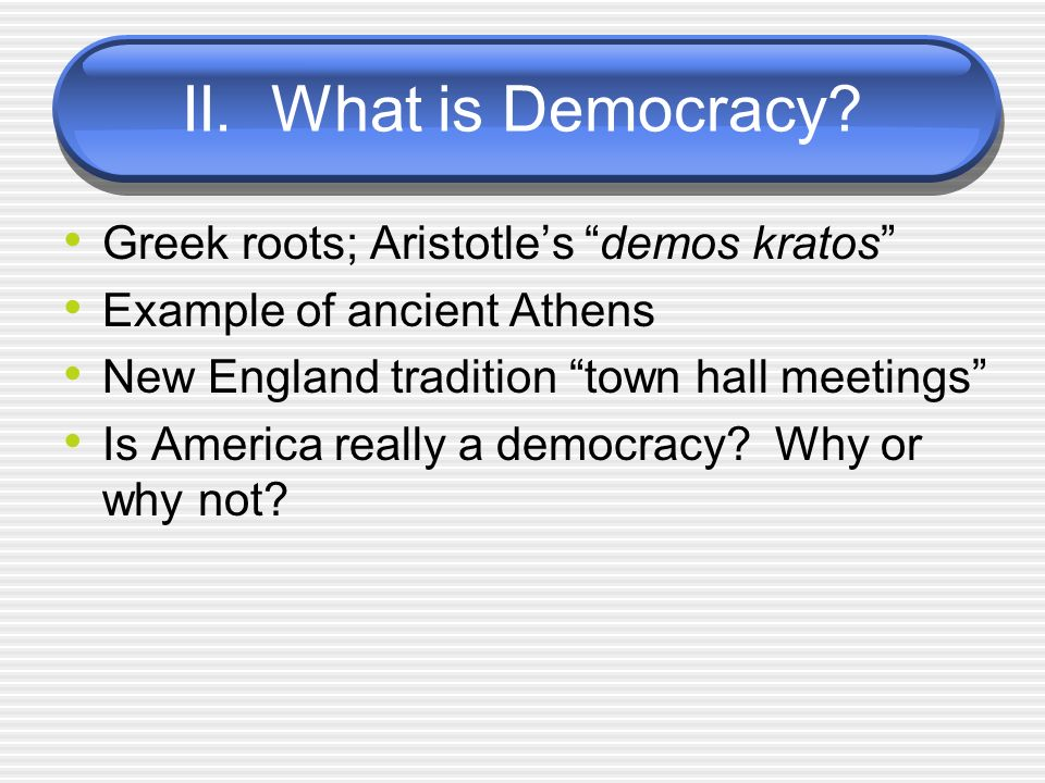 II. What is Democracy? Greek roots; Aristotles demos kratos Example of ancient Athens New England tradition town hall meetings Is America really a dem