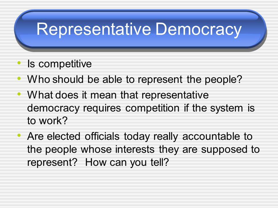 Representative Democracy Is competitive Who should be able to represent the people.