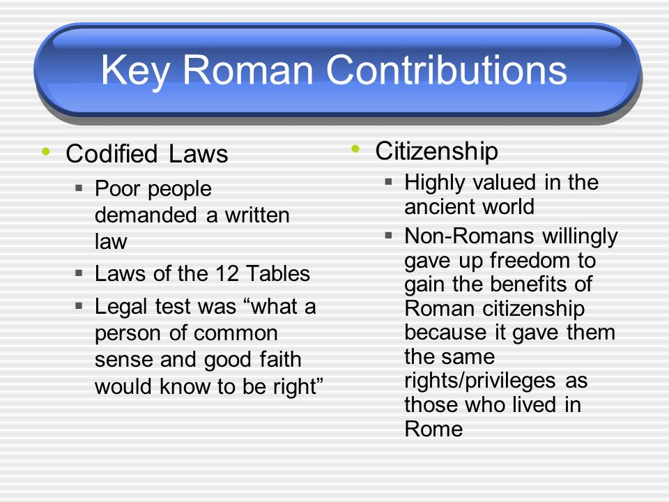 Key Roman Contributions Codified Laws Poor people demanded a written law Laws of the 12 Tables Legal test was what a person of common sense and good faith would know to be right Citizenship Highly valued in the ancient world Non-Romans willingly gave up freedom to gain the benefits of Roman citizenship because it gave them the same rights/privileges as those who lived in Rome