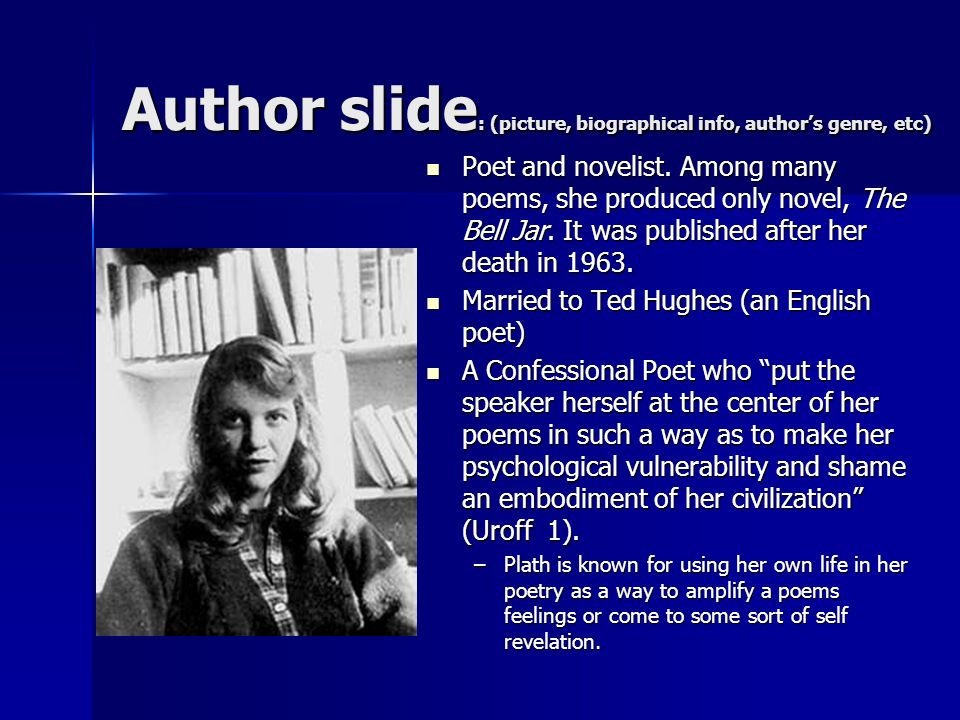 Author slide : (picture, biographical info, authors genre, etc) Poet and novelist. Among many poems, she produced only novel, The Bell Jar. It was pub