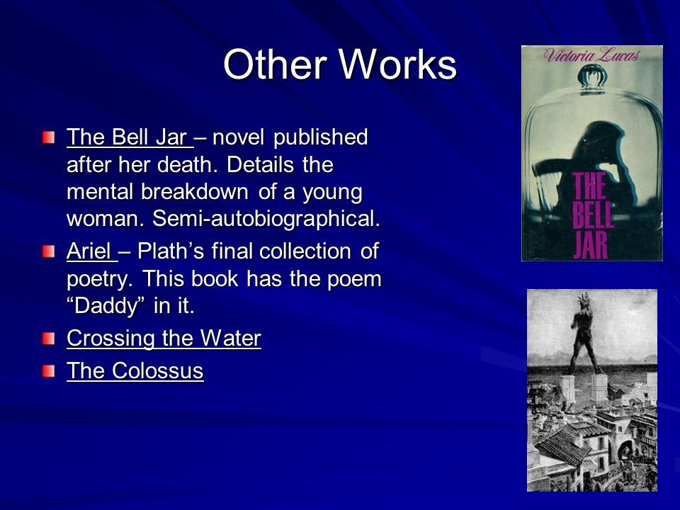 Other Works The Bell Jar – novel published after her death. Details the mental breakdown of a young woman. Semi-autobiographical. Ariel – Plaths final
