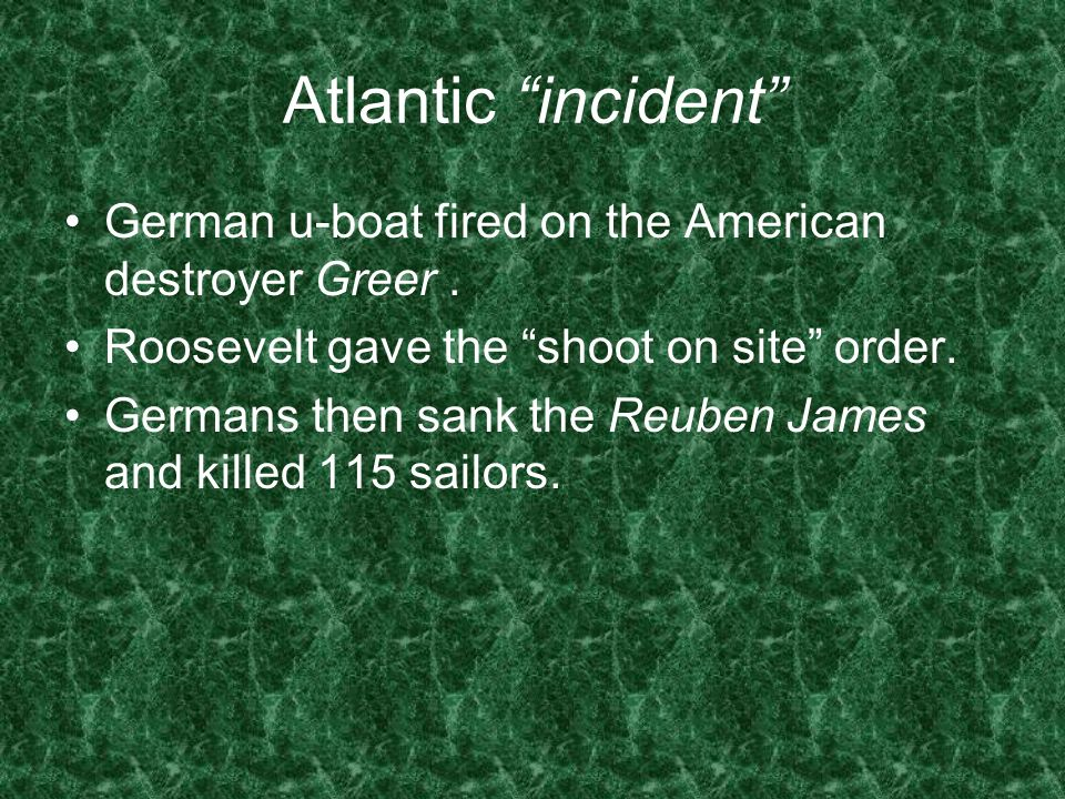 Atlantic incident German u-boat fired on the American destroyer Greer. Roosevelt gave the shoot on site order. Germans then sank the Reuben James and
