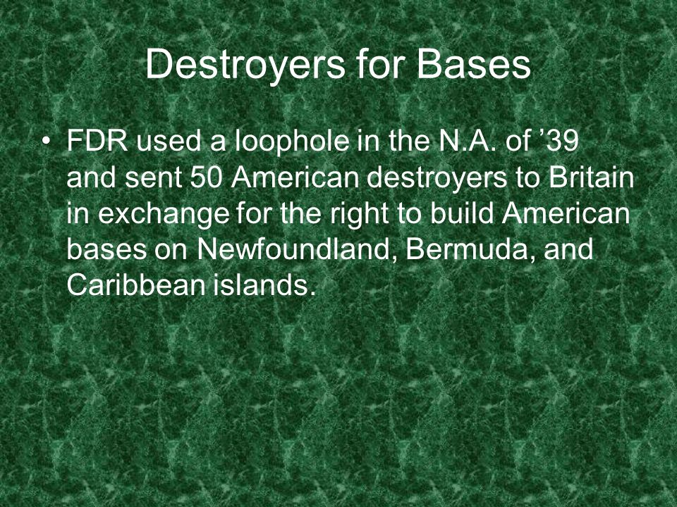 Destroyers for Bases FDR used a loophole in the N.A. of 39 and sent 50 American destroyers to Britain in exchange for the right to build American base