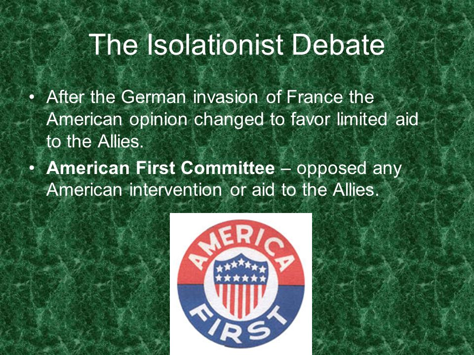 The Isolationist Debate After the German invasion of France the American opinion changed to favor limited aid to the Allies. American First Committee