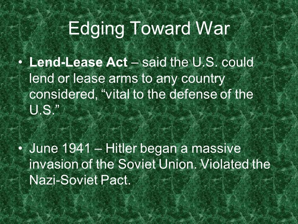 Edging Toward War Lend-Lease Act – said the U.S. could lend or lease arms to any country considered, vital to the defense of the U.S. June 1941 – Hitl
