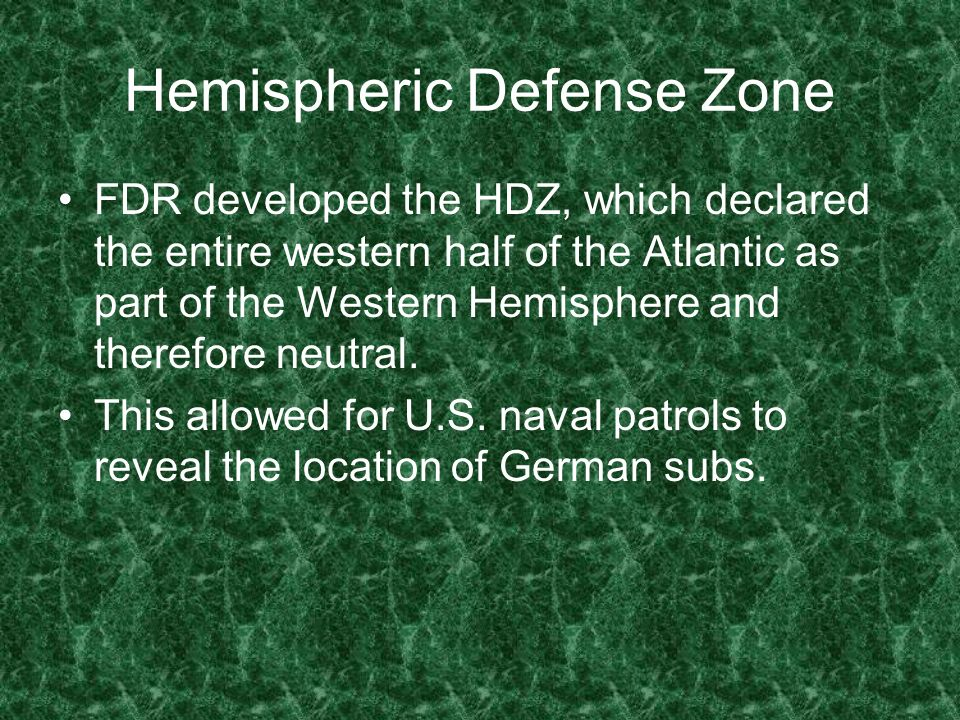 Hemispheric Defense Zone FDR developed the HDZ, which declared the entire western half of the Atlantic as part of the Western Hemisphere and therefore neutral.