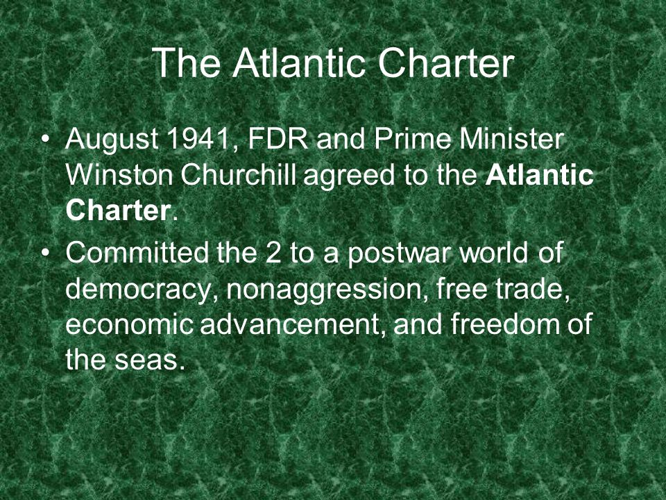 The Atlantic Charter August 1941, FDR and Prime Minister Winston Churchill agreed to the Atlantic Charter.