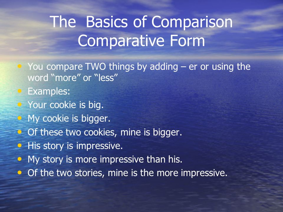 The Basics of Comparison Comparative Form You compare TWO things by adding – er or using the word more or less Examples: Your cookie is big. My cookie