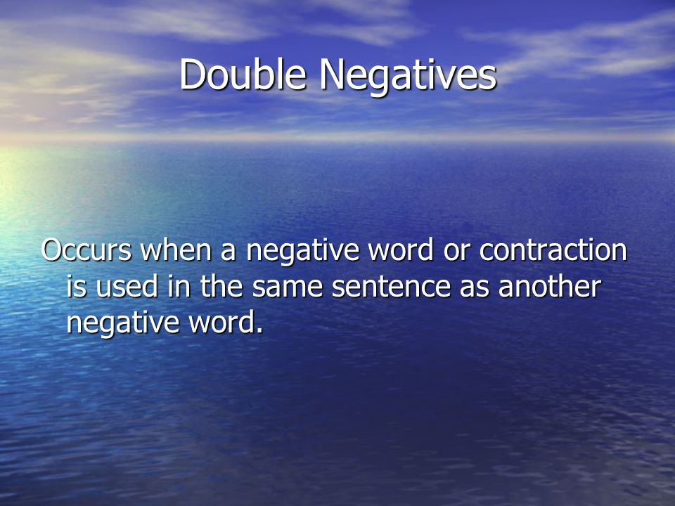 Double Negatives Occurs when a negative word or contraction is used in the same sentence as another negative word.