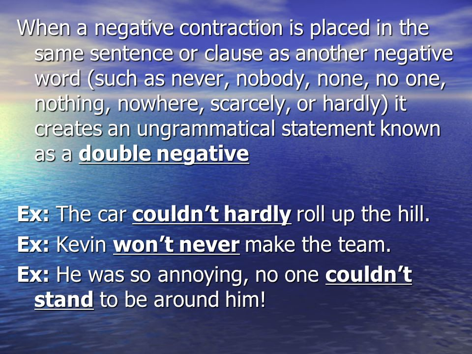 When a negative contraction is placed in the same sentence or clause as another negative word (such as never, nobody, none, no one, nothing, nowhere,