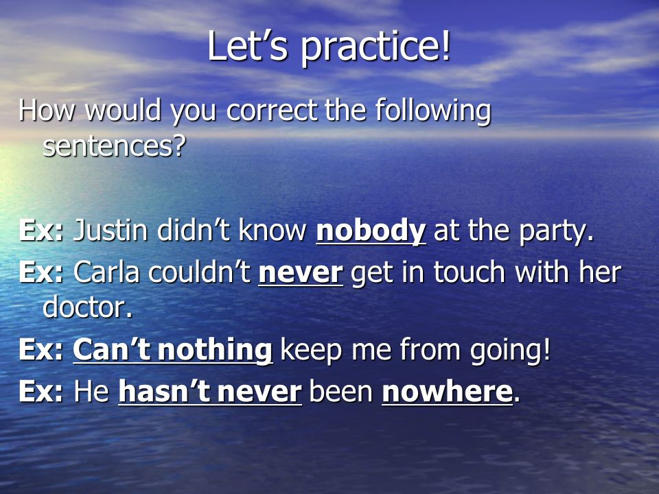 Lets practice! How would you correct the following sentences? Ex: Justin didnt know nobody at the party. Ex: Carla couldnt never get in touch with her