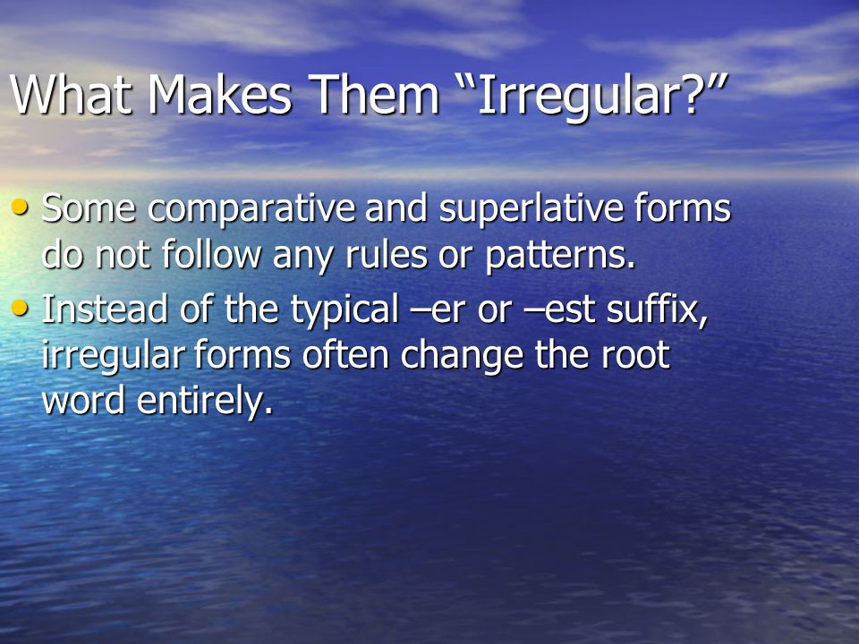 What Makes Them Irregular? Some comparative and superlative forms do not follow any rules or patterns. Some comparative and superlative forms do not f